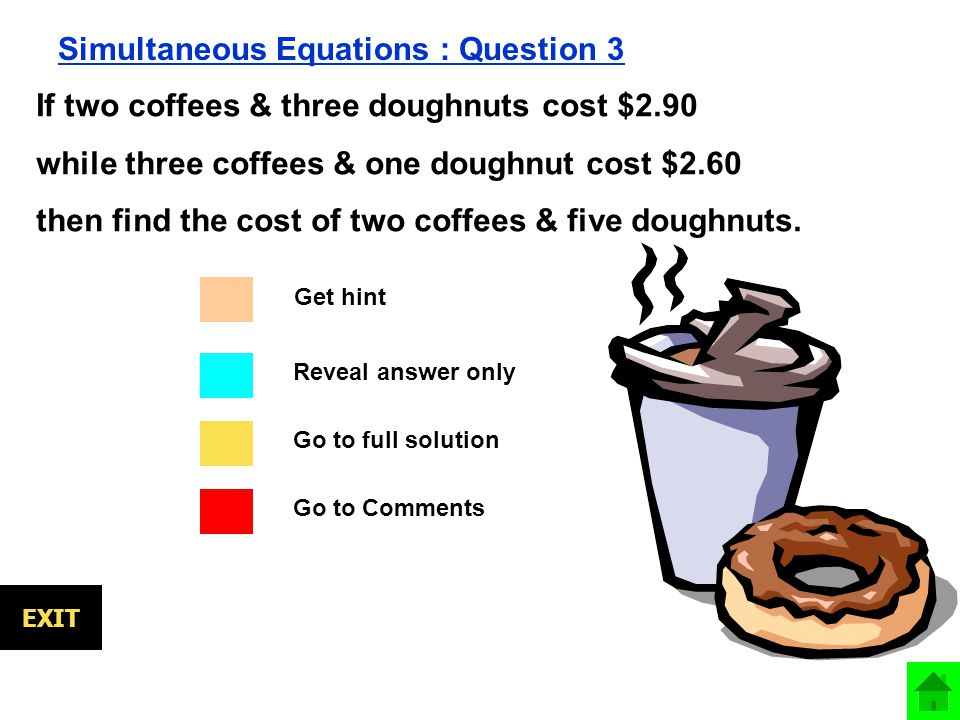 Go to full solution Go to Comments Reveal answer only EXIT Simultaneous Equations : Question 3 If two coffees & three doughnuts cost $2.90 while three coffees & one doughnut cost $2.60 then find the cost of two coffees & five doughnuts.