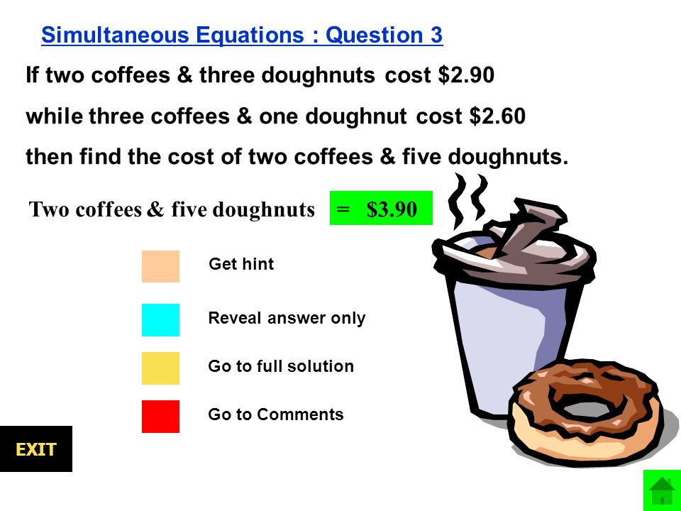EXIT Simultaneous Equations : Question 3 If two coffees & three doughnuts cost $2.90 while three coffees & one doughnut cost $2.60 then find the cost of two coffees & five doughnuts.