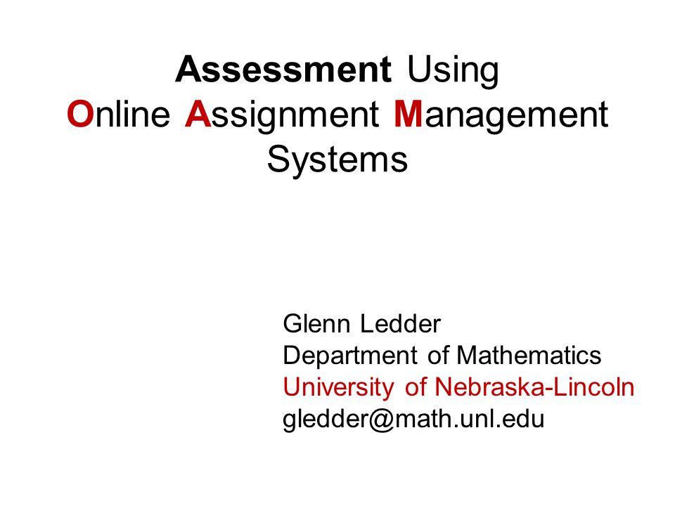 Glenn Ledder Department of Mathematics University of Nebraska-Lincoln gledder@math.unl.edu Assessment Using Online Assignment Management Systems