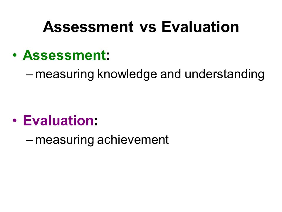 Assessment: –measuring knowledge and understanding Evaluation: –measuring achievement
