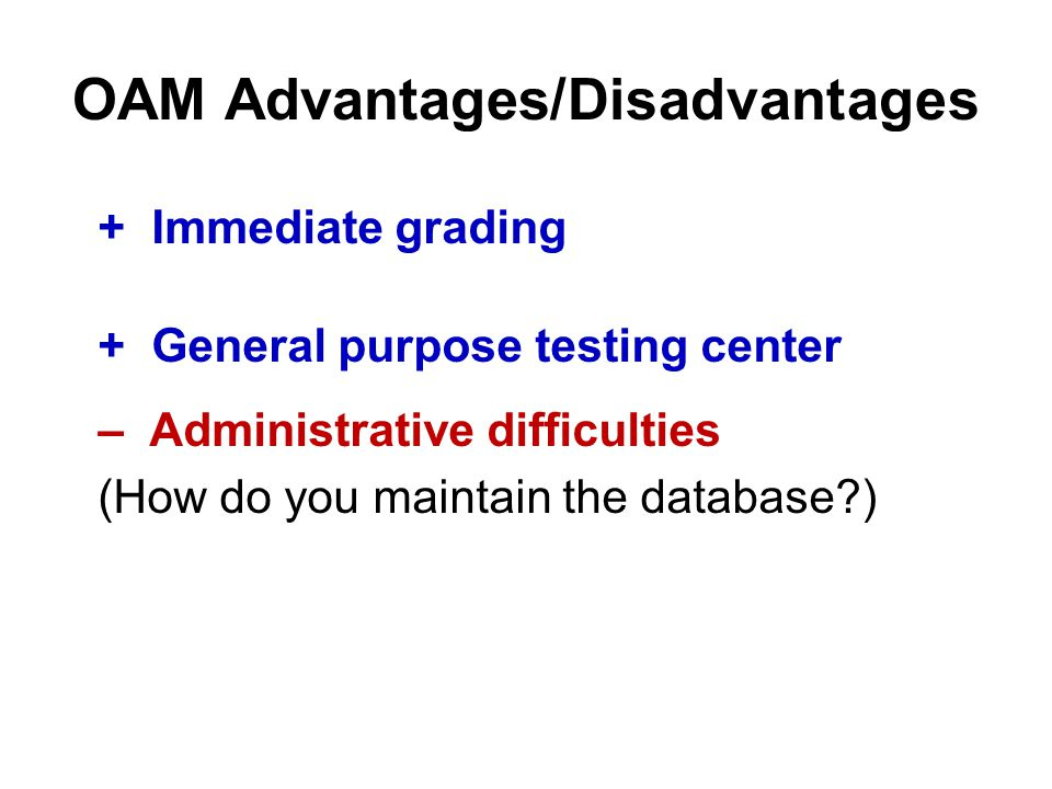 OAM Advantages/Disadvantages + Immediate grading + General purpose testing center – Administrative difficulties (How do you maintain the database )