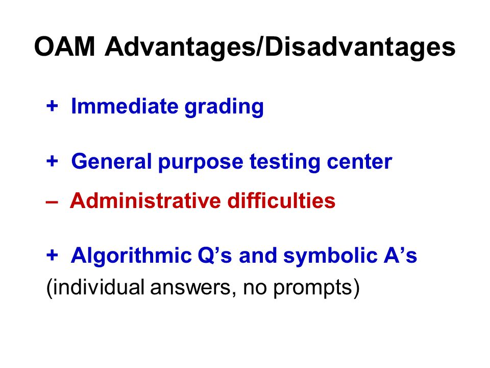 OAM Advantages/Disadvantages + Immediate grading + General purpose testing center – Administrative difficulties + Algorithmic Q's and symbolic A's (individual answers, no prompts)