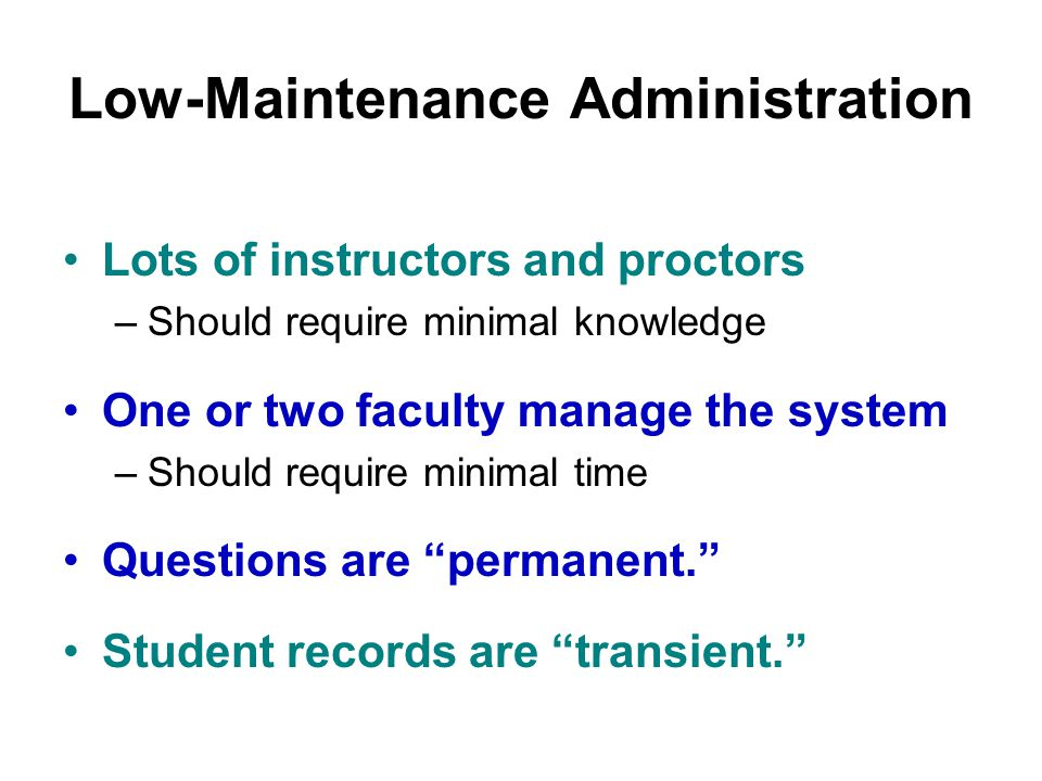 Low-Maintenance Administration Lots of instructors and proctors –Should require minimal knowledge One or two faculty manage the system –Should require minimal time Questions are permanent. Student records are transient.