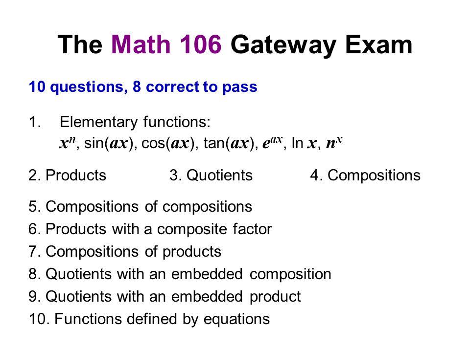 The Math 106 Gateway Exam 1.Elementary functions: x n, sin( ax ), cos( ax ), tan( ax ), e ax, ln x, n x 2.