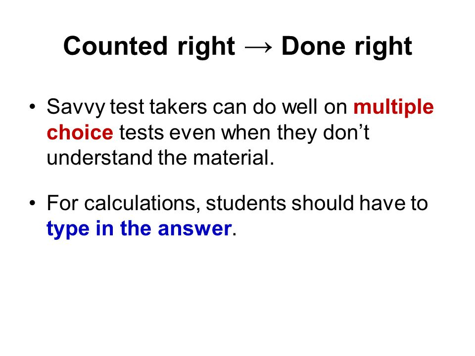 Counted right → Done right Savvy test takers can do well on multiple choice tests even when they don't understand the material.
