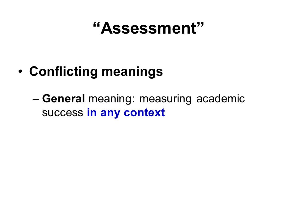 Assessment Conflicting meanings –General meaning: measuring academic success in any context