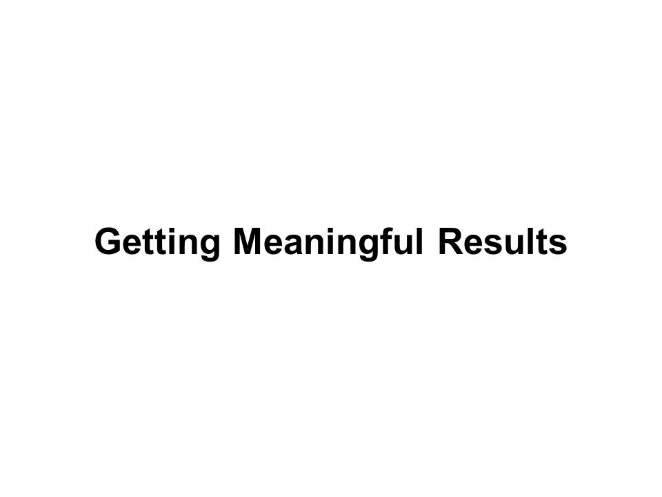 Getting Meaningful Results