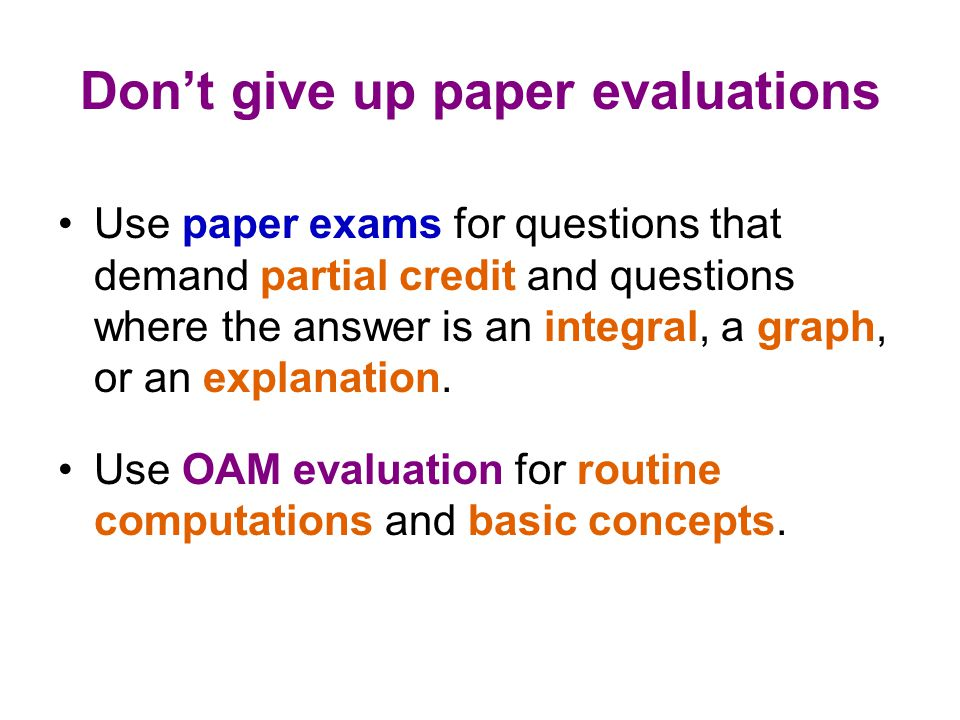 Don't give up paper evaluations Use paper exams for questions that demand partial credit and questions where the answer is an integral, a graph, or an explanation.