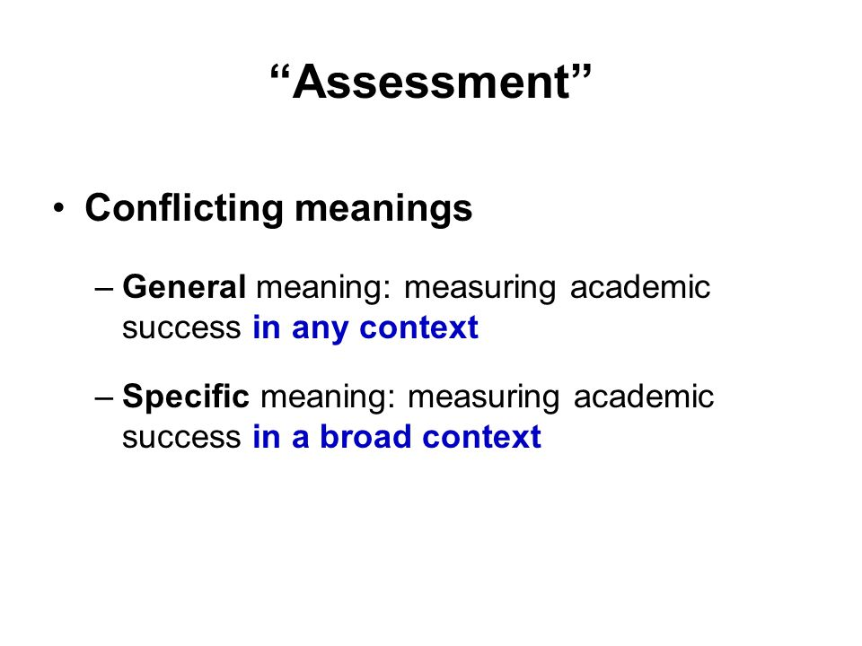Assessment Conflicting meanings –General meaning: measuring academic success in any context –Specific meaning: measuring academic success in a broad context