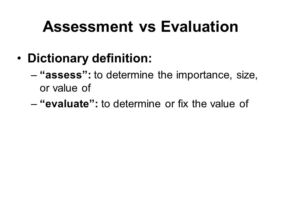 Dictionary definition: – assess : to determine the importance, size, or value of – evaluate : to determine or fix the value of Assessment vs Evaluation