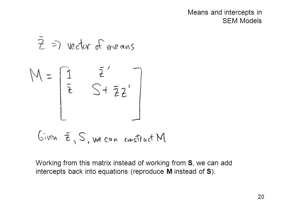 20 Means and intercepts in SEM Models Working from this matrix instead of working from S, we can add intercepts back into equations (reproduce M inste