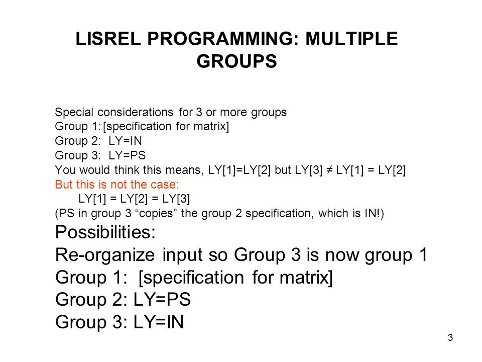 3 LISREL PROGRAMMING: MULTIPLE GROUPS Special considerations for 3 or more groups Group 1:[specification for matrix] Group 2: LY=IN Group 3: LY=PS You