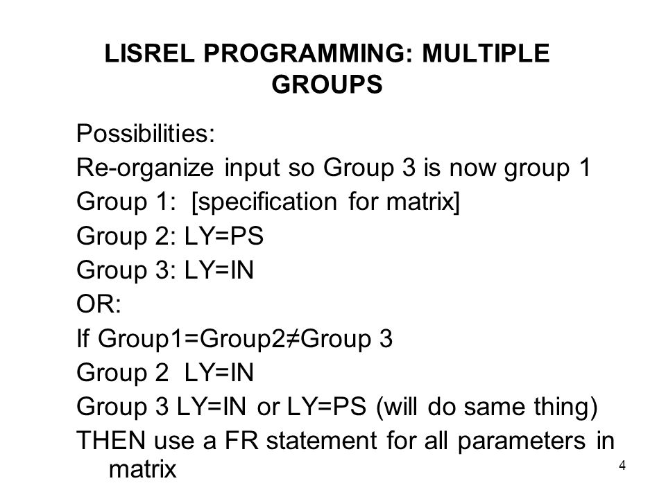 4 LISREL PROGRAMMING: MULTIPLE GROUPS Possibilities: Re-organize input so Group 3 is now group 1 Group 1: [specification for matrix] Group 2: LY=PS Gr