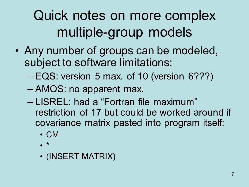 7 Quick notes on more complex multiple-group models Any number of groups can be modeled, subject to software limitations: –EQS: version 5 max. of 10 (