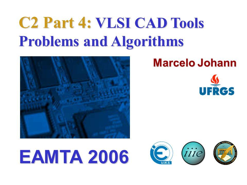 C2 Part 4: VLSI CAD Tools Problems and Algorithms Marcelo Johann EAMTA 2006
