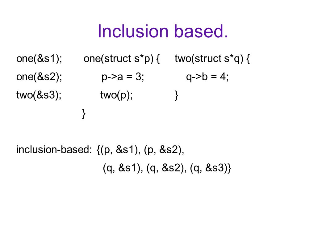Inclusion based. one(&s1); one(struct s*p) { two(struct s*q) { one(&s2); p->a = 3; q->b = 4; two(&s3); two(p); } } inclusion-based: {(p, &s1), (p, &s2