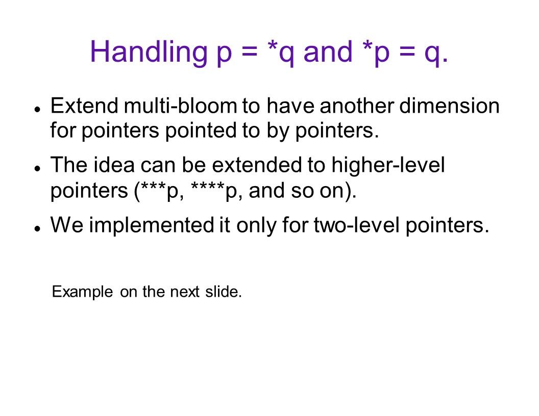 Handling p = *q and *p = q. Extend multi-bloom to have another dimension for pointers pointed to by pointers. The idea can be extended to higher-level