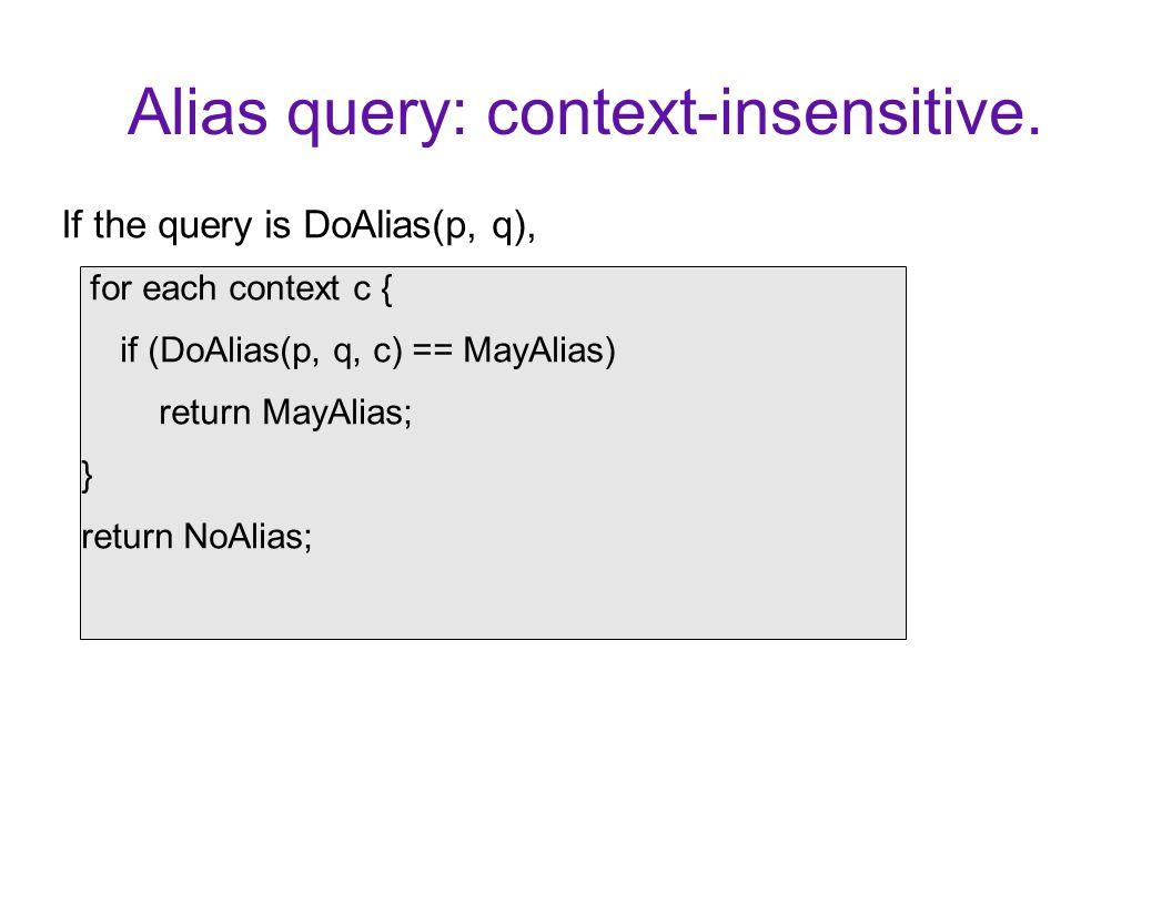 Alias query: context-insensitive. If the query is DoAlias(p, q), for each context c { if (DoAlias(p, q, c) == MayAlias) return MayAlias; } return NoAl
