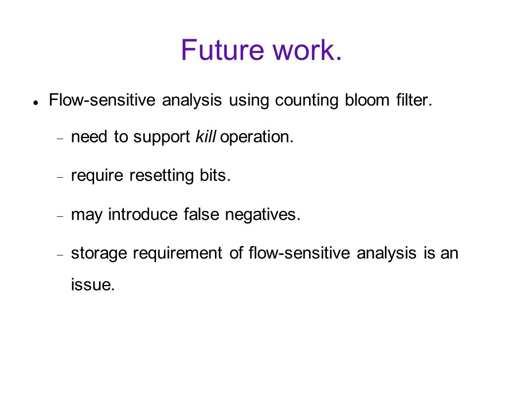 Future work. Flow-sensitive analysis using counting bloom filter.  need to support kill operation.  require resetting bits.  may introduce false ne