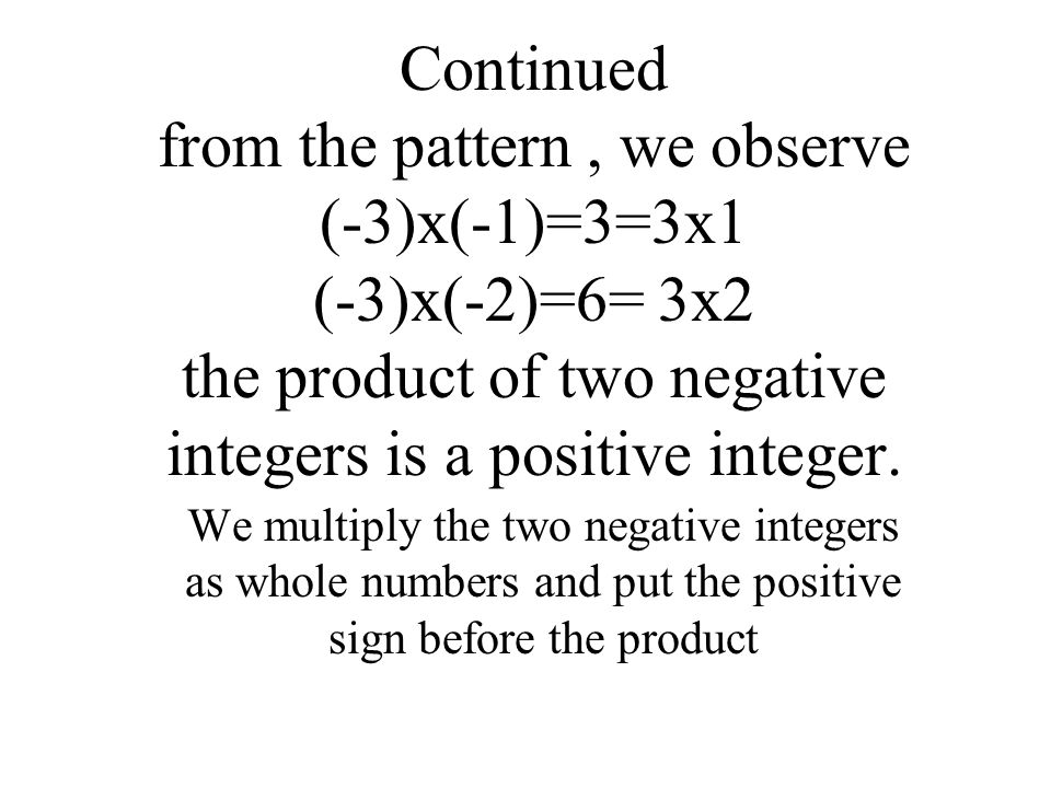 Multiplication of two negative integers. Observe the pattern for (-3)x(-2) (-3)x4=-12 (-3)x3=-12-(-3)= -12+3= -9 (-3)x2=(-9)-(-3)-9+3= -6 (-3)x1=(-6)-