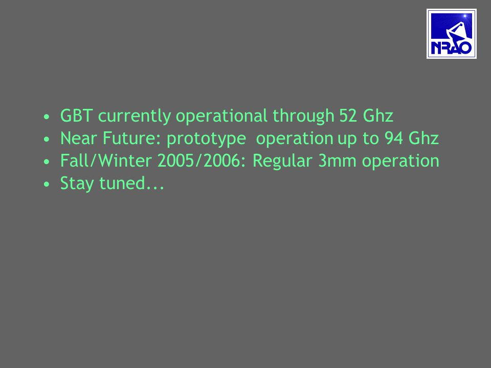 GBT currently operational through 52 Ghz Near Future: prototype operation up to 94 Ghz Fall/Winter 2005/2006: Regular 3mm operation Stay tuned...