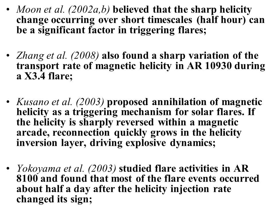 However, Sakurai & Hagino (2003) studied two X-class flares ARs and found the total magnetic helicity evolved slowly and did not show abrupt changes at the time of the flares; People have found during the flares, the profile of the spectral line being used for the magnetic measurements is distorted and the pulsive helicity changes were spurious (Qiu & Gary2003; Hartkorn & Wang 2004, e.g.); Park et al.