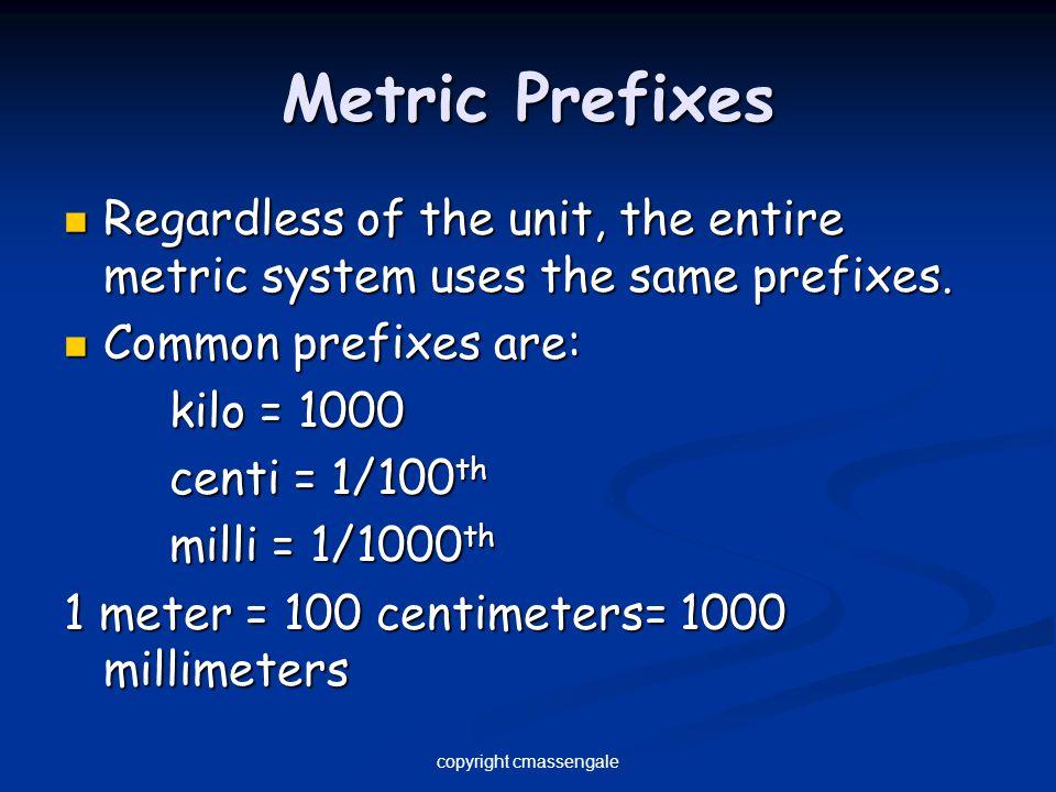 Metric Prefixes Regardless of the unit, the entire metric system uses the same prefixes. Regardless of the unit, the entire metric system uses the sam