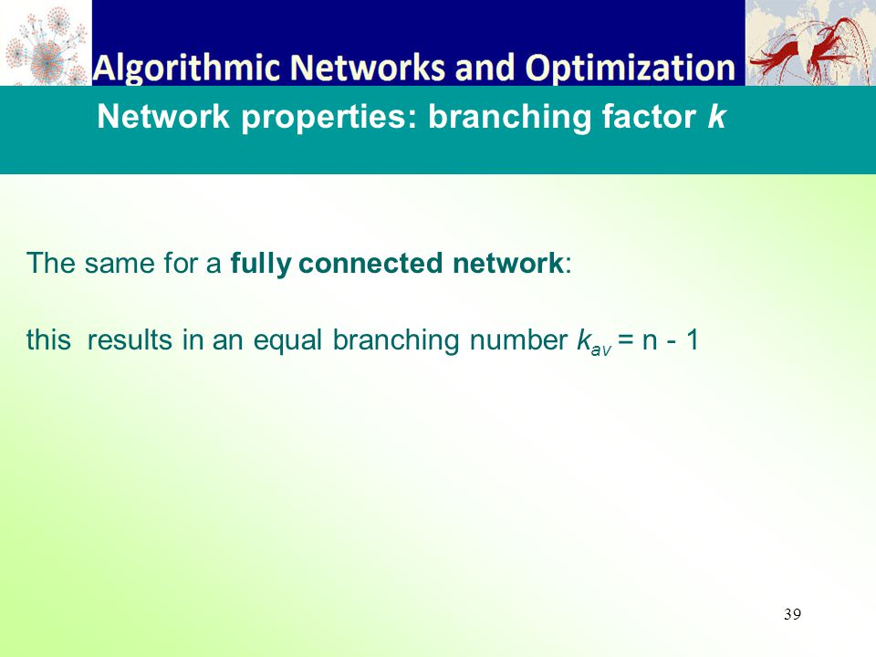 39 The same for a fully connected network: this results in an equal branching number k av = n - 1 Network properties: branching factor k