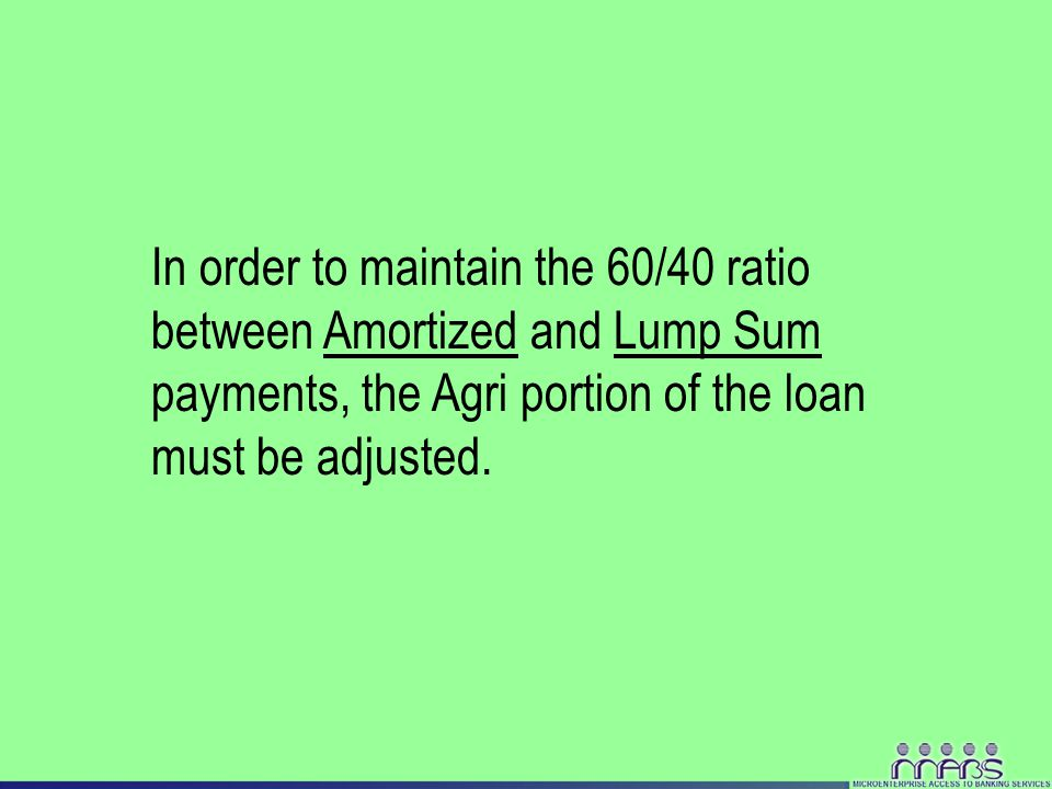 In order to maintain the 60/40 ratio between Amortized and Lump Sum payments, the Agri portion of the loan must be adjusted.