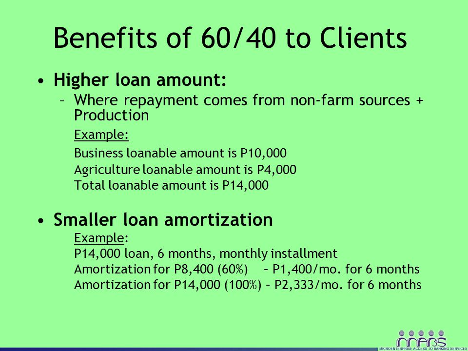 Higher loan amount: –Where repayment comes from non-farm sources + Production Example: Business loanable amount is P10,000 Agriculture loanable amount is P4,000 Total loanable amount is P14,000 Smaller loan amortization Example: P14,000 loan, 6 months, monthly installment Amortization for P8,400 (60%) – P1,400/mo.