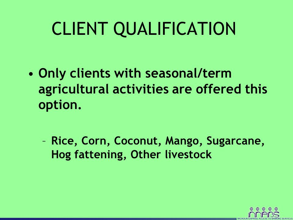 CLIENT QUALIFICATION Only clients with seasonal/term agricultural activities are offered this option. –Rice, Corn, Coconut, Mango, Sugarcane, Hog fatt