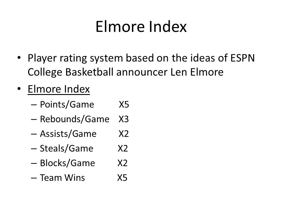 Elmore Index Player rating system based on the ideas of ESPN College Basketball announcer Len Elmore Elmore Index – Points/Game X5 – Rebounds/Game X3