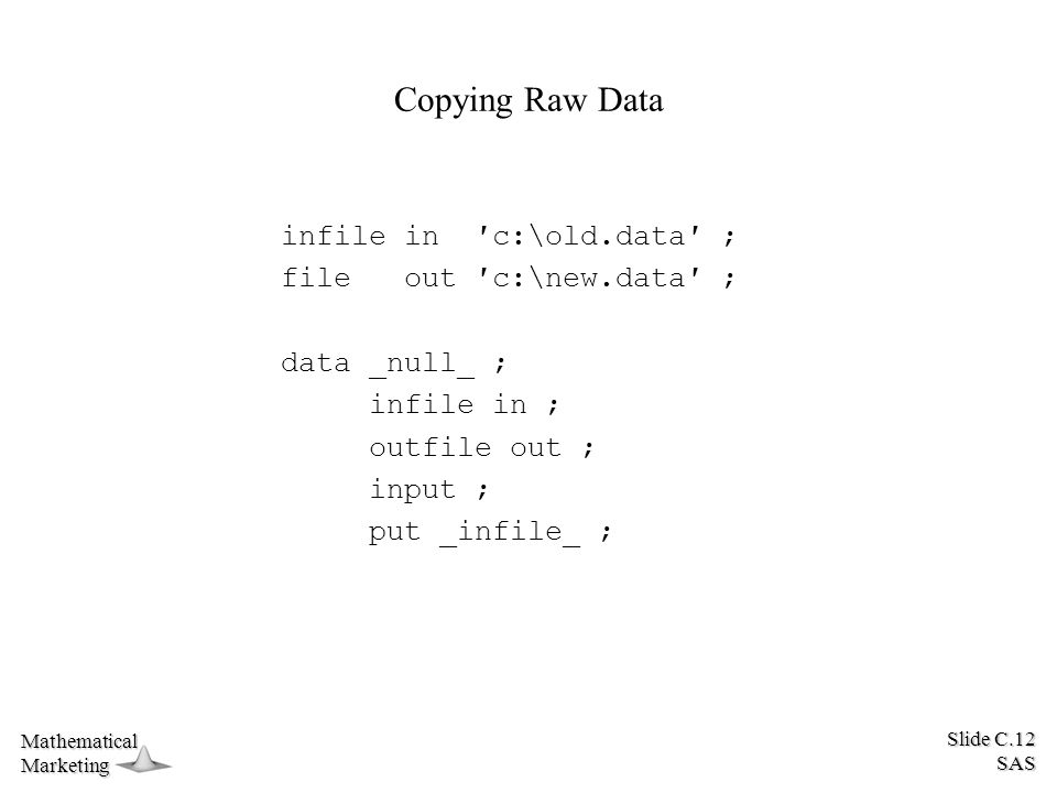 Slide C.12 SAS MathematicalMarketing Copying Raw Data infile in ′c:\old.data′ ; file out ′c:\new.data′ ; data _null_ ; infile in ; outfile out ; input ; put _infile_ ;