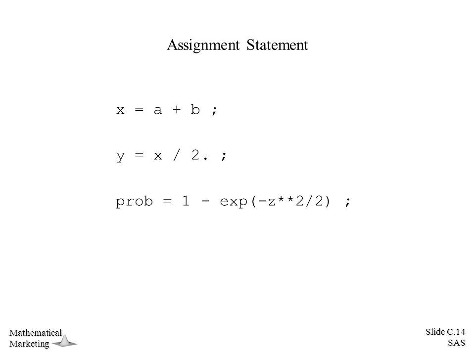 Slide C.14 SAS MathematicalMarketing Assignment Statement x = a + b ; y = x / 2.