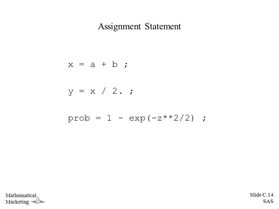 Slide C.14 SAS MathematicalMarketing Assignment Statement x = a + b ; y = x / 2. ; prob = 1 - exp(-z**2/2) ;