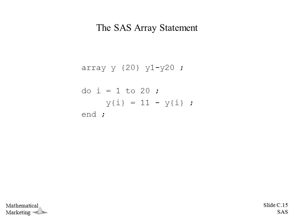 Slide C.15 SAS MathematicalMarketing The SAS Array Statement array y {20} y1-y20 ; do i = 1 to 20 ; y{i} = 11 - y{i} ; end ;