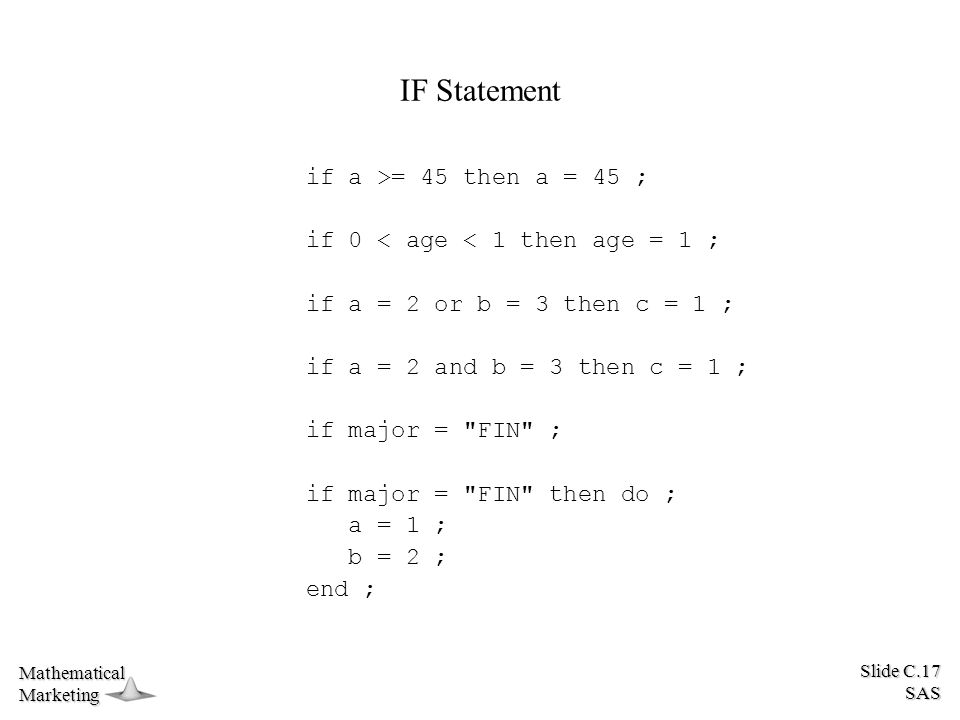Slide C.17 SAS MathematicalMarketing IF Statement if a >= 45 then a = 45 ; if 0 < age < 1 then age = 1 ; if a = 2 or b = 3 then c = 1 ; if a = 2 and b = 3 then c = 1 ; if major = FIN ; if major = FIN then do ; a = 1 ; b = 2 ; end ;