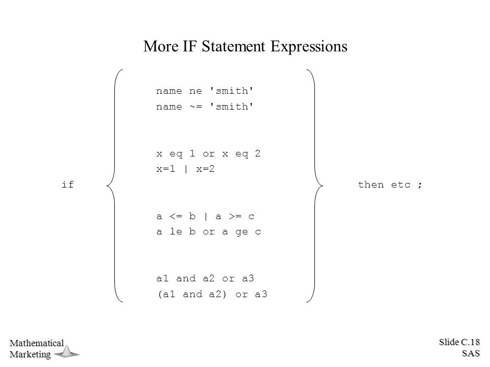 Slide C.18 SAS MathematicalMarketing More IF Statement Expressions name ne smith name ~= smith x eq 1 or x eq 2 x=1 | x=2 a = c a le b or a ge c a1 and a2 or a3 (a1 and a2) or a3 if then etc ;