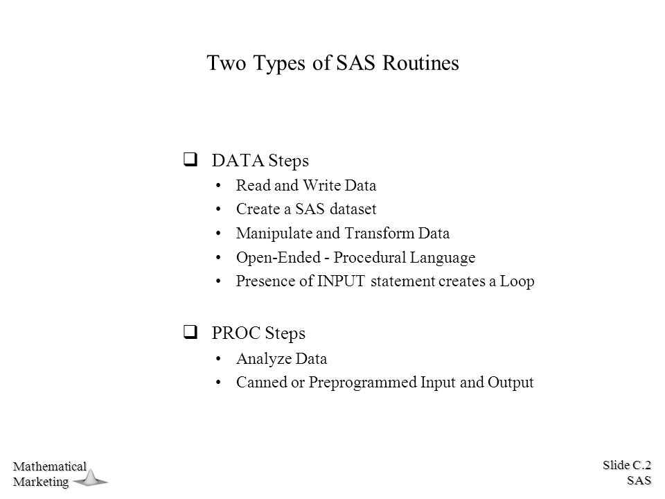 Slide C.2 SAS MathematicalMarketing Two Types of SAS Routines  DATA Steps Read and Write Data Create a SAS dataset Manipulate and Transform Data Open-Ended - Procedural Language Presence of INPUT statement creates a Loop  PROC Steps Analyze Data Canned or Preprogrammed Input and Output