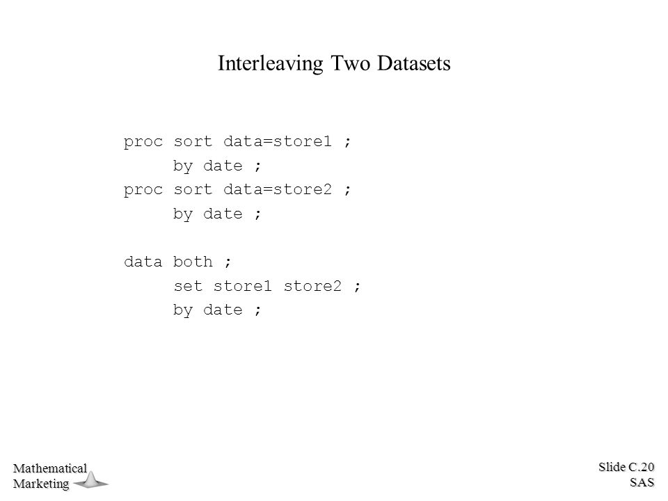 Slide C.20 SAS MathematicalMarketing Interleaving Two Datasets proc sort data=store1 ; by date ; proc sort data=store2 ; by date ; data both ; set store1 store2 ; by date ;