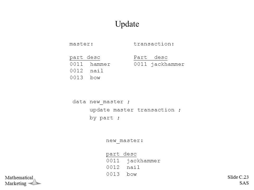 Slide C.23 SAS MathematicalMarketing Update master: part desc 0011 hammer 0012 nail 0013 bow transaction: Part desc 0011 jackhammer data new_master ;