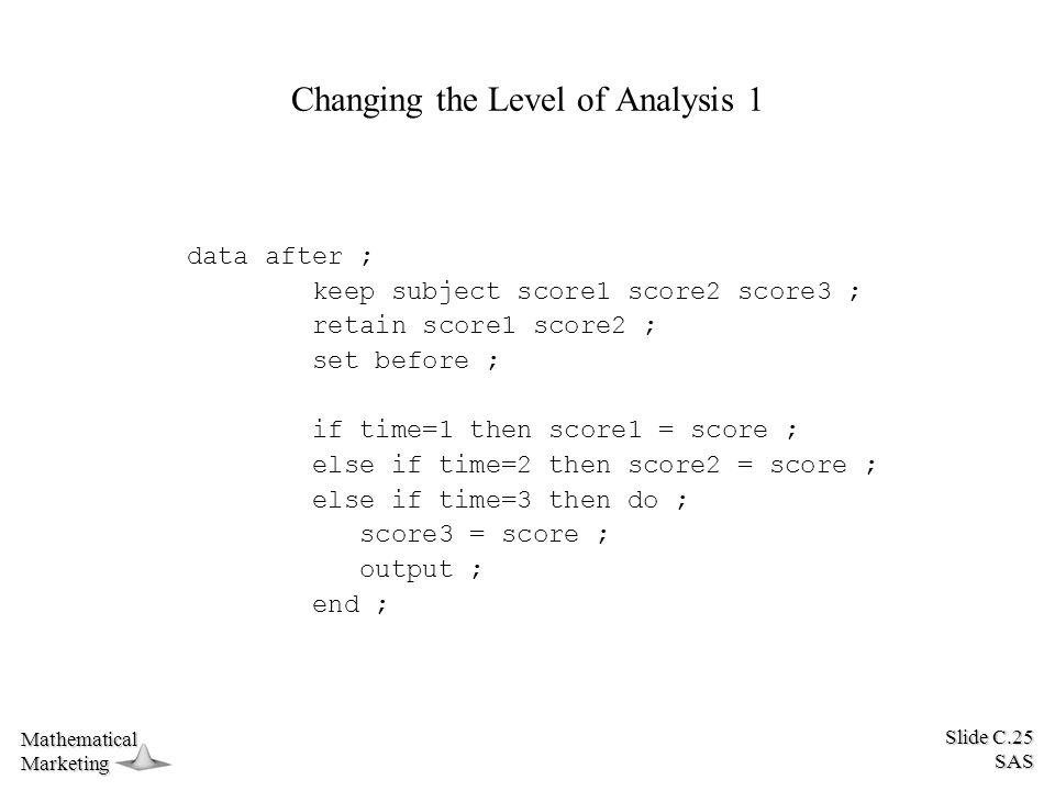 Slide C.25 SAS MathematicalMarketing Changing the Level of Analysis 1 data after ; keep subject score1 score2 score3 ; retain score1 score2 ; set befo