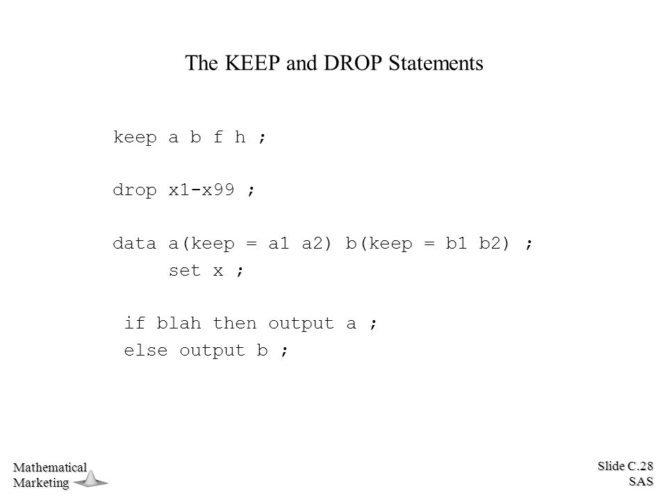Slide C.28 SAS MathematicalMarketing The KEEP and DROP Statements keep a b f h ; drop x1-x99 ; data a(keep = a1 a2) b(keep = b1 b2) ; set x ; if blah then output a ; else output b ;