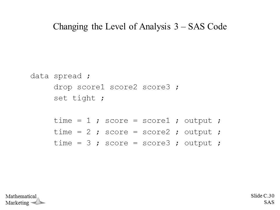 Slide C.30 SAS MathematicalMarketing Changing the Level of Analysis 3 – SAS Code data spread ; drop score1 score2 score3 ; set tight ; time = 1 ; scor