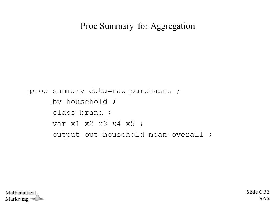 Slide C.32 SAS MathematicalMarketing Proc Summary for Aggregation proc summary data=raw_purchases ; by household ; class brand ; var x1 x2 x3 x4 x5 ; output out=household mean=overall ;