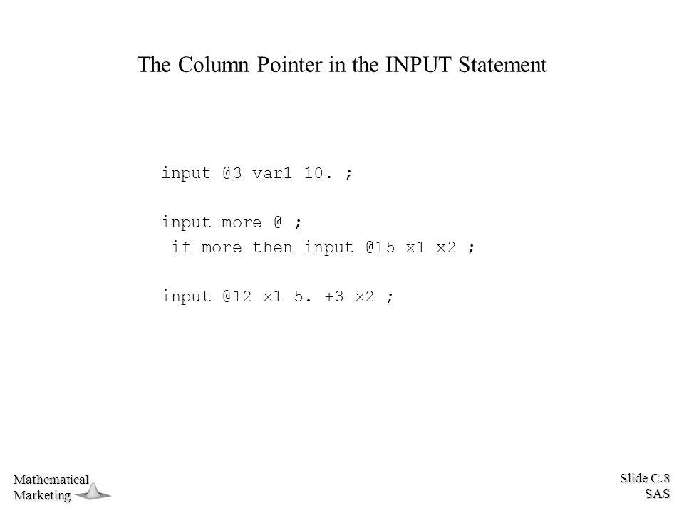 Slide C.8 SAS MathematicalMarketing The Column Pointer in the INPUT Statement input @3 var1 10. ; input more @ ; if more then input @15 x1 x2 ; input