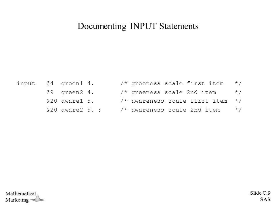 Slide C.9 SAS MathematicalMarketing Documenting INPUT Statements input @4 green1 4. /* greeness scale first item */ @9 green2 4. /* greeness scale 2nd
