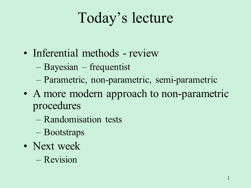 1 Today's lecture Inferential methods - review –Bayesian – frequentist –Parametric, non-parametric, semi-parametric A more modern approach to non-parametric procedures –Randomisation tests –Bootstraps Next week –Revision