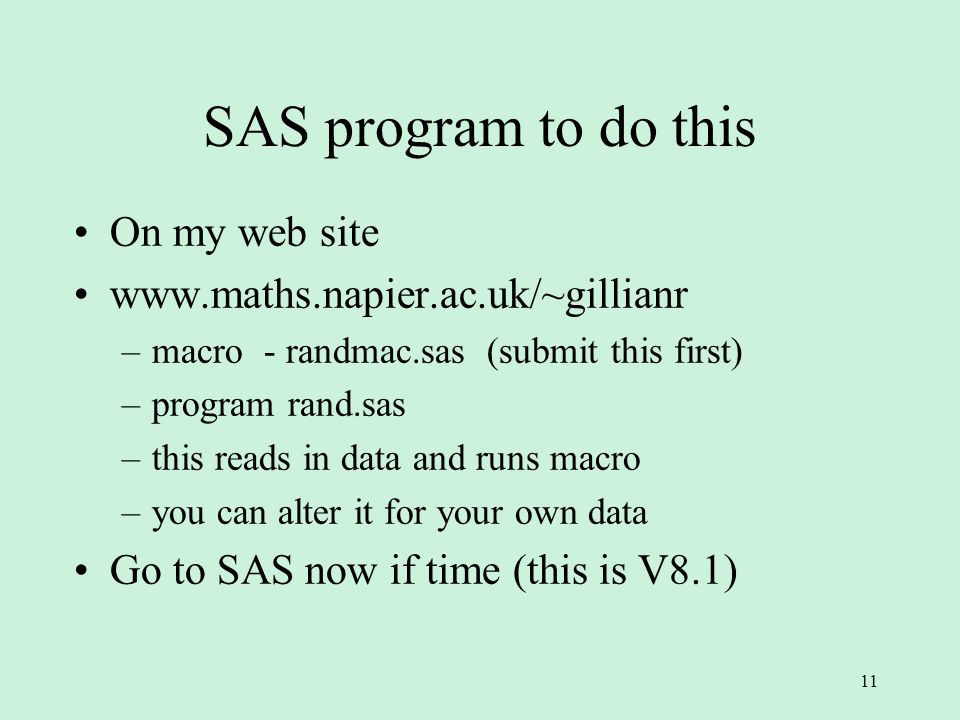 11 SAS program to do this On my web site   –macro - randmac.sas (submit this first) –program rand.sas –this reads in data and runs macro –you can alter it for your own data Go to SAS now if time (this is V8.1)