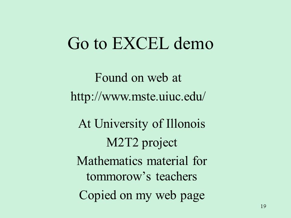 19 Go to EXCEL demo At University of Illonois M2T2 project Mathematics material for tommorow's teachers Copied on my web page Found on web at